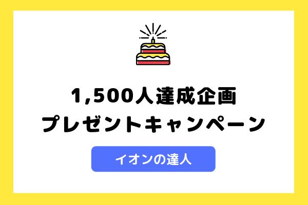 【閲覧者1500人達成記念】イオンの達人プレゼント企画当選者発表